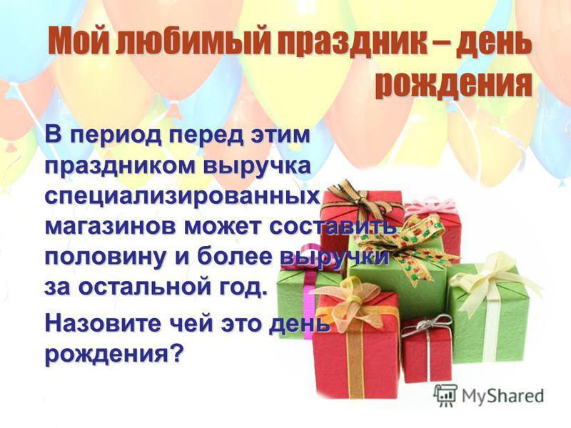 Мой любимый праздник – день рождения В период перед этим праздником выручка специализированных магазинов может составить половину и более выручки за остальной год. Назовите чей это день рождения?