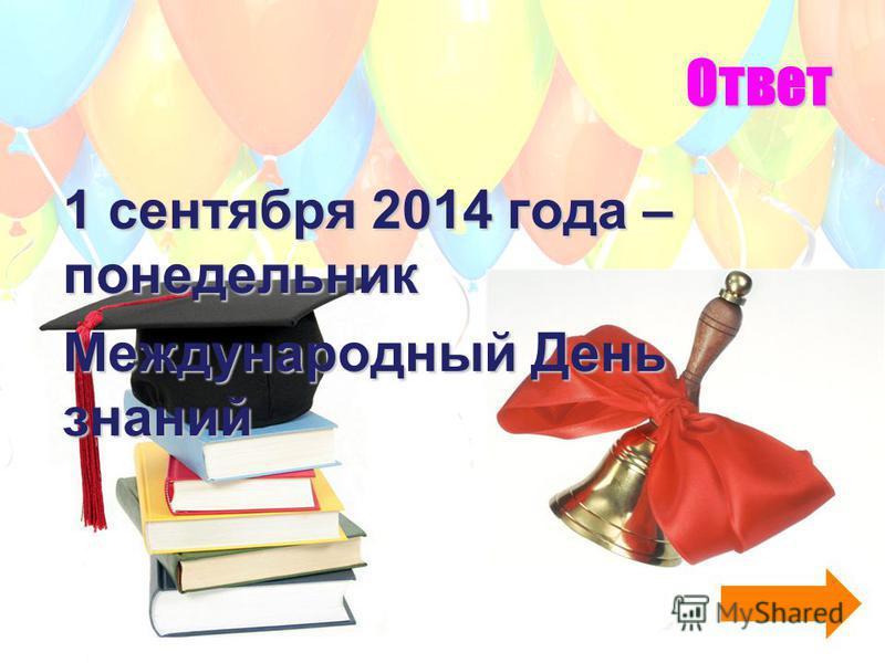 Ответ 1 сентября 2014 года – понедельник Международный День знаний