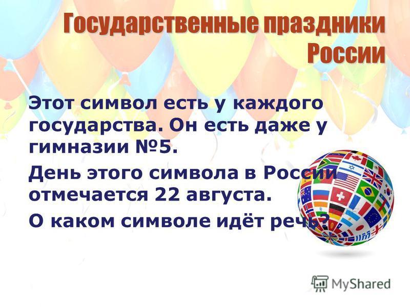 Государственные праздники России Этот символ есть у каждого государства. Он есть даже у гимназии 5. День этого символа в России отмечается 22 августа. О каком символе идёт речь?