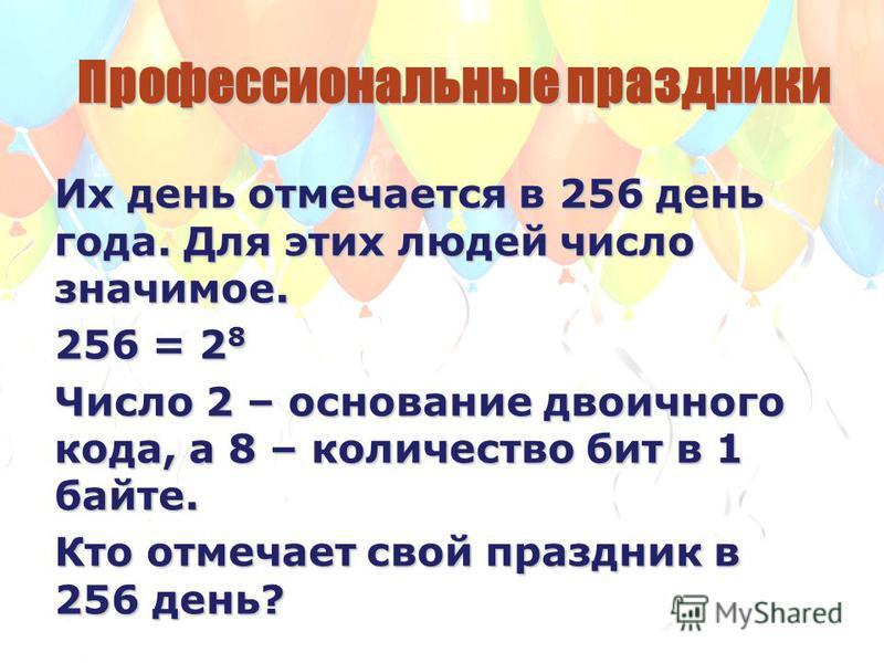 Пропрофессиональные праздники Их день отмечается в 256 день года. Для этих людей число значимое. 256 = 2 8 Число 2 – основание двоичного кода, а 8 – количество бит в 1 байте. Кто отмечает свой праздник в 256 день?