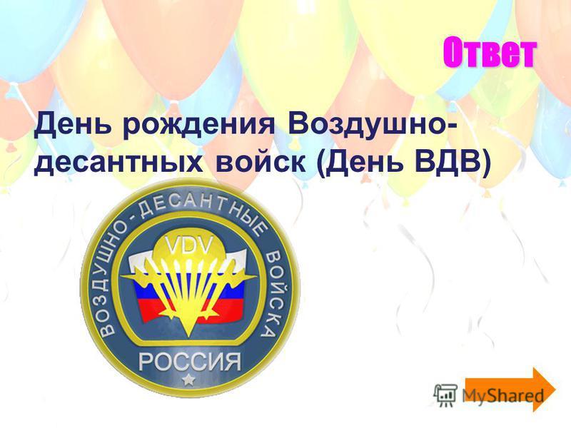 Ответ День рождения Воздушно- десантных войск (День ВДВ)