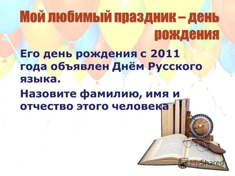 Мой любимый праздник – день рождения Его день рождения с 2011 года объявлен Днём Русского языка. Назовите фамилию, имя и отчество этого человека