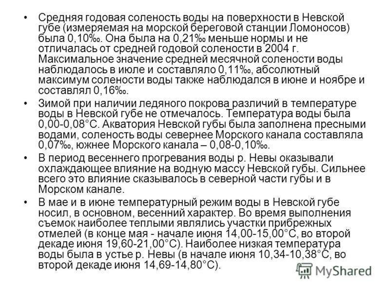 Средняя годовая соленость воды на поверхности в Невской губе (измеряемая на морской береговой станции Ломоносов) была 0,10. Она была на 0,21 меньше нормы и не отличалась от средней годовой солености в 2004 г. Максимальное значение средней месячной со