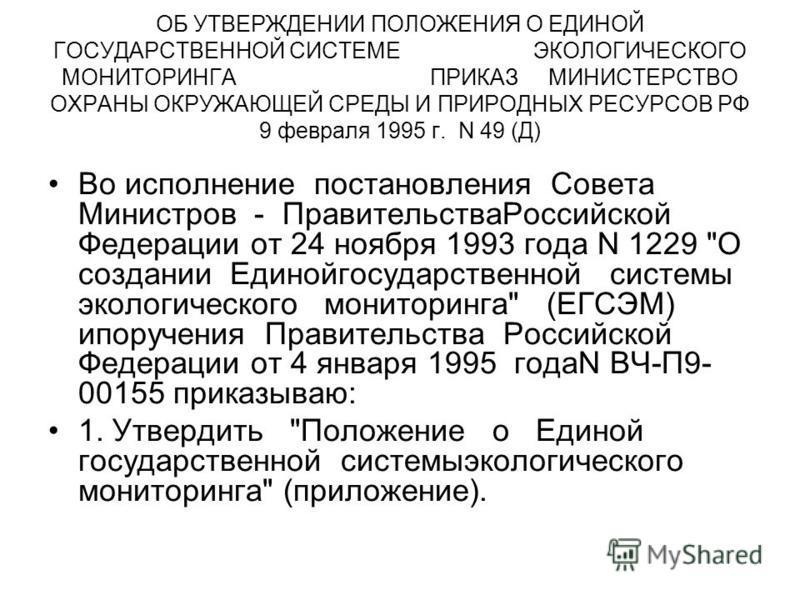 ОБ УТВЕРЖДЕНИИ ПОЛОЖЕНИЯ О ЕДИНОЙ ГОСУДАРСТВЕННОЙ СИСТЕМЕ ЭКОЛОГИЧЕСКОГО МОНИТОРИНГА ПРИКАЗ МИНИСТЕРСТВО ОХРАНЫ ОКРУЖАЮЩЕЙ СРЕДЫ И ПРИРОДНЫХ РЕСУРСОВ РФ 9 февраля 1995 г. N 49 (Д) Во исполнение постановления Совета Министров - Правительства Российско