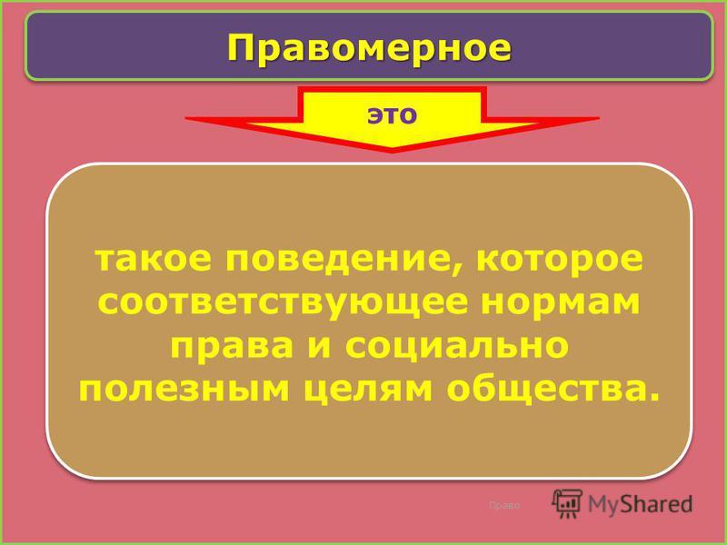 Право 6 Правомерное Правомерное такое поведение, которое соответствующее нормам права и социально полезным целям общества. это
