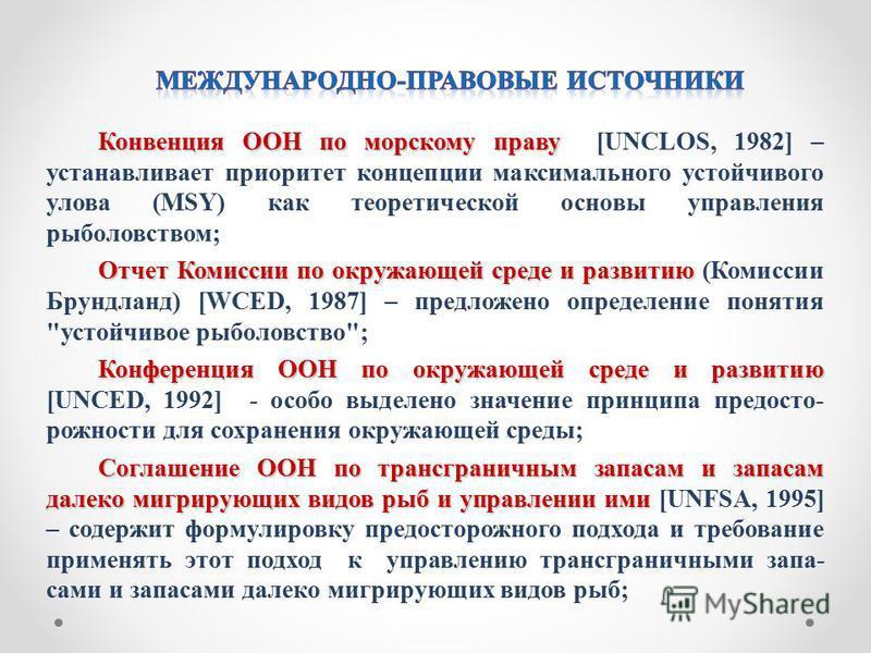 Конвенция ООН по морскому праву Конвенция ООН по морскому праву [UNCLOS, 1982] – устанавливает приоритет концепции максимального устойчивого улова (MSY) как теоретической основы управления рыболовством; Отчет Комиссии по окружающей среде и развитию О