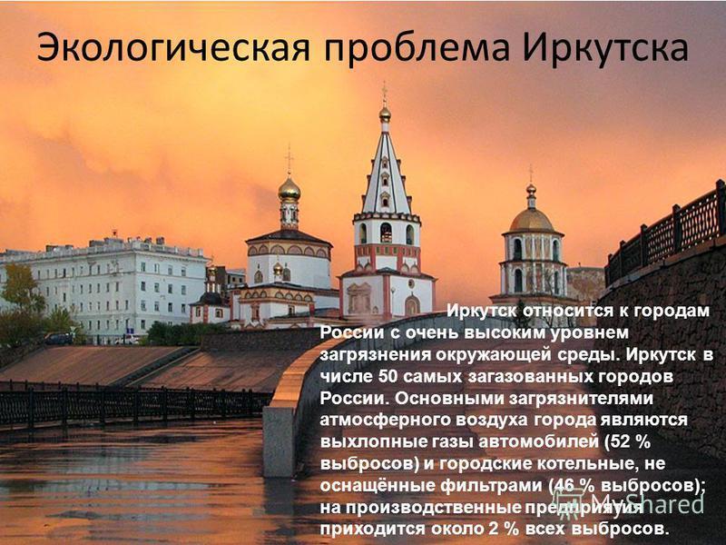 Экологическая проблема Иркутска Иркутск относится к городам России с очень высоким уровнем загрязнения окружающей среды. Иркутск в числе 50 самых загазованных городов России. Основными загрязнителями атмосферного воздуха города являются выхлопные газ