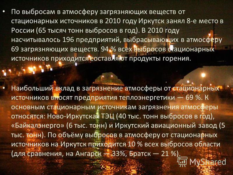 По выбросам в атмосферу загрязняющих веществ от стационарных источников в 2010 году Иркутск занял 8-е место в России (65 тысяч тонн выбросов в год). В 2010 году насчитывалось 196 предприятий, выбрасывающих в атмосферу 69 загрязняющих веществ. 94 % вс