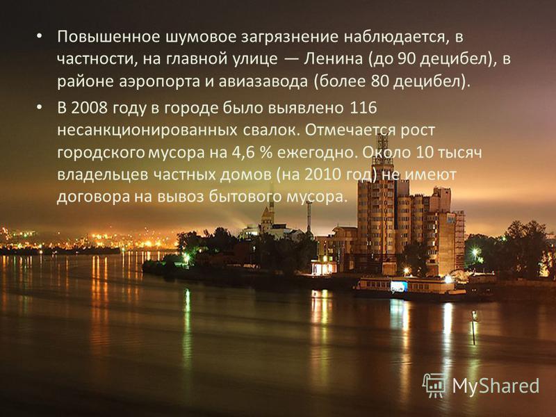 Повышенное шумовое загрязнение наблюдается, в частности, на главной улице Ленина (до 90 децибел), в районе аэропорта и авиазавода (более 80 децибел). В 2008 году в городе было выявлено 116 несанкционированных свалок. Отмечается рост городского мусора