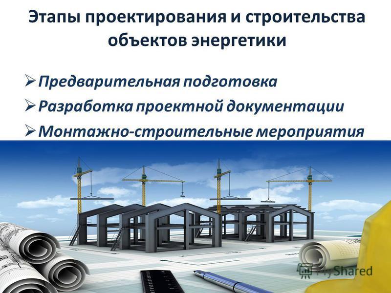 Этапы проектирования и строительства объектов энергетики Предварительная подготовка Разработка проектной документации Монтажно-строительные мероприятия