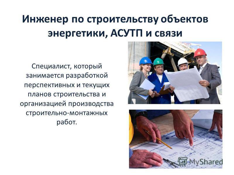 Специалист, который занимается разработкой перспективных и текущих планов строительства и организацией производства строительно-монтажных работ. Инженер по строительству объектов энергетики, АСУТП и связи