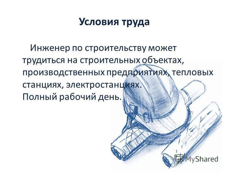 Условия труда Инженер по строительству может трудиться на строительных объектах, производственных предприятиях, тепловых станциях, электростанциях. Полный рабочий день.