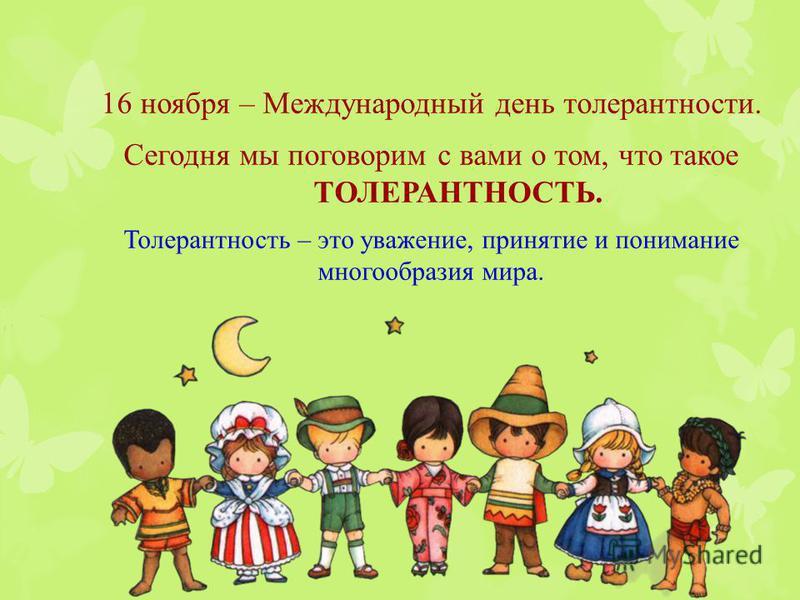 16 ноября – Международный день толерантности. Сегодня мы поговорим с вами о том, что такое ТОЛЕРАНТНОСТЬ. Толерантность – это уважение, принятие и понимание многообразия мира.