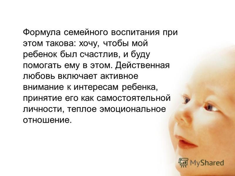 Формула семейного воспитания при этом такова: хочу, чтобы мой ребенок был счастлив, и буду помогать ему в этом. Действенная любовь включает активное внимание к интересам ребенка, принятие его как самостоятельной личности, теплое эмоциональное отношен