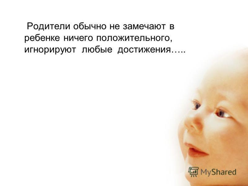 Родители обычно не замечают в ребенке ничего положительного, игнорируют любые достижения…..