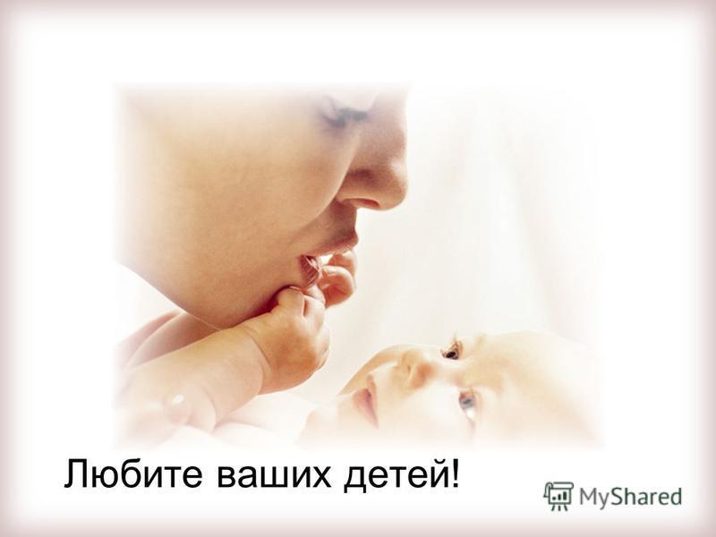 Любите ваших детей!