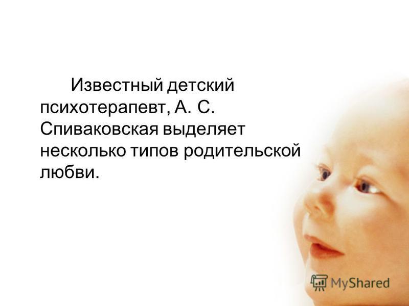 Известный детский психотерапевт, А. С. Спиваковская выделяет несколько типов родительской любви.