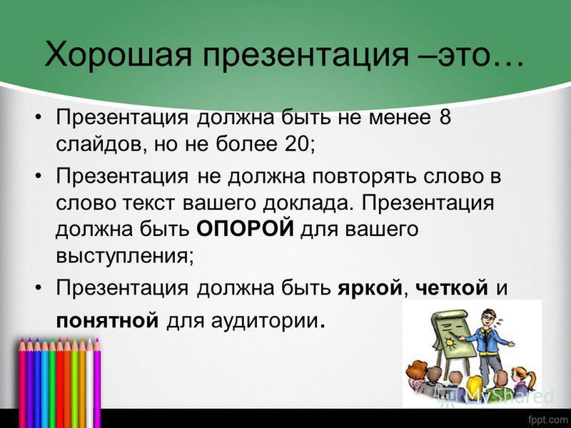 Хорошая презентация –это… Презентация должна быть не менее 8 слайдов, но не более 20; Презентация не должна повторять слово в слово текст вашего доклада. Презентация должна быть ОПОРОЙ для вашего выступления; Презентация должна быть яркой, четкой и п
