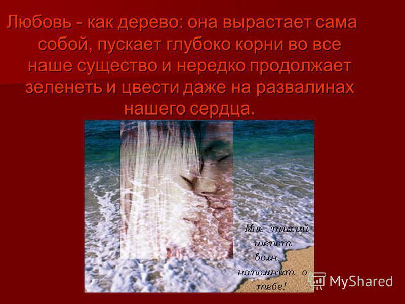 Любовь - как дерево: она вырастает сама собой, пускает глубоко корни во все наше существо и нередко продолжает зеленеть и цвести даже на развалинах нашего сердца.