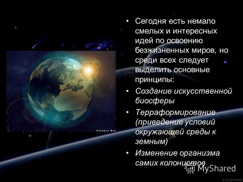 Сегодня есть немало смелых и интересных идей по освоению безжизненных миров, но среди всех следует выделить основные принципы: Создание искусственной биосферы Терраформирование (приведение условий окружающей среды к земным) Изменение организма самих