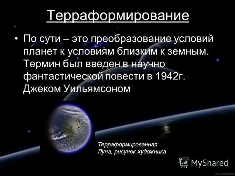 Терраформирование По сути – это преобразование условий планет к условиям близким к земным. Термин был введен в научно фантастической повести в 1942 г. Джеком Уильямсоном Терраформированная Луна, рисунок художника