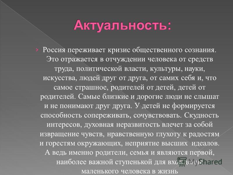 Россия переживает кризис общественного сознания. Это отражается в отчуждении человека от средств труда, политической власти, культуры, науки, искусства, людей друг от друга, от самих себя и, что самое страшное, родителей от детей, детей от родителей.