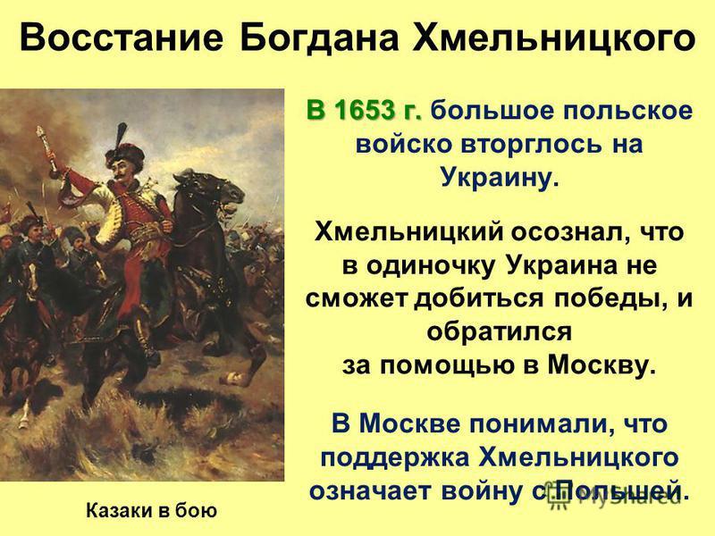 Восстание Богдана Хмельницкого В 1653 г. В 1653 г. большое польское войско вторглось на Украину. Хмельницкий осознал, что в одиночку Украина не сможет добиться победы, и обратился за помощью в Москву. В Москве понимали, что поддержка Хмельницкого озн