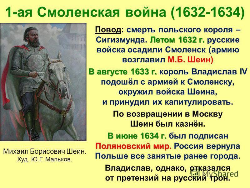 Летом 1632 г. Повод: смерть польского короля – Сигизмунда. Летом 1632 г. русские войска осадили Смоленск (армию возглавил М.Б. Шеин) В августе 1633 г. В августе 1633 г. король Владислав IV подошёл с армией к Смоленску, окружил войска Шеина, и принуди