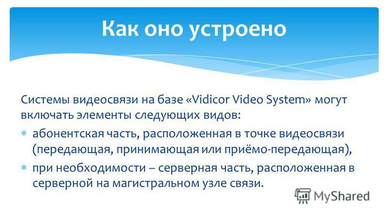 Системы видеосвязи на базе «Vidicor Video System» могут включать элементы следующих видов: абонентская часть, расположенная в точке видеосвязи (передающая, принимающая или приёмо-передающая), при необходимости – серверная часть, расположенная в серве