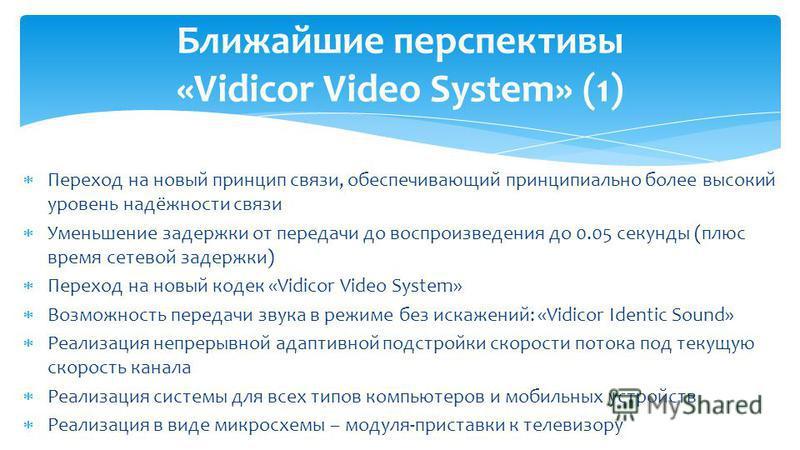 Переход на новый принцип связи, обеспечивающий принципиально более высокий уровень надёжности связи Уменьшение задержки от передачи до воспроизведения до 0.05 секунды (плюс время сетевой задержки) Переход на новый кодек «Vidicor Video System» Возможн