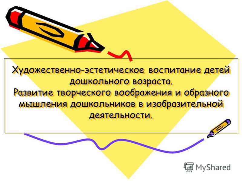 Художественно-эстетическое воспитание детей дошкольного возраста. Развитие творческого воображения и образного мышления дошкольников в изобразительной деятельности.