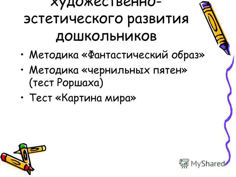 Диагностика художественно- эстетического развития дошкольников Методика «Фантастический образ» Методика «чернильных пятен» (тест Роршаха) Тест «Картина мира»