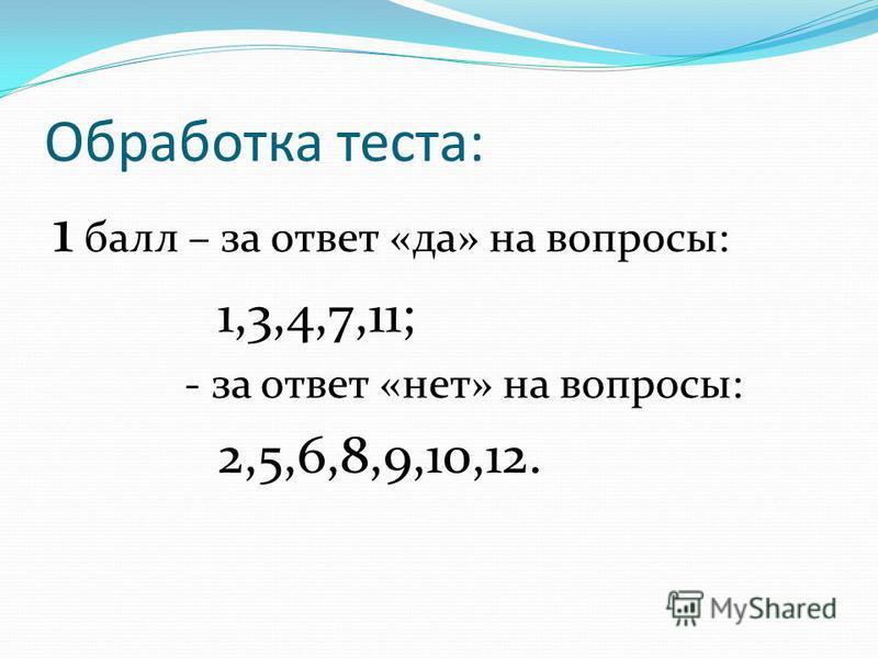 Обработка теста: 1 балл – за ответ «да» на вопросы: 1,3,4,7,11; - за ответ «нет» на вопросы: 2,5,6,8,9,10,12.