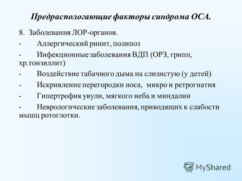Предраспологающие факторы синдрома ОСА. 8. Заболевания ЛОР-органов. - Аллергический ринит, полипоз - Инфекционные заболевания ВДП (ОРЗ, грипп, хр.тонзиллит) - Воздействие табачного дыма на слизистую (у детей) - Искривление перегородки носа, микро и р