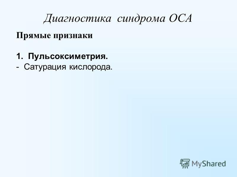 Диагностика синдрома ОСА Прямые признаки 1. Пульсоксиметрия. - Сатурация кислорода.