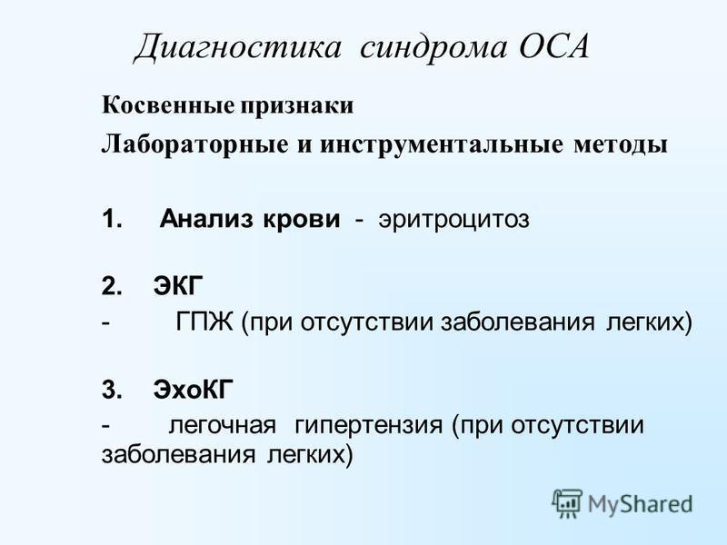 Косвенные признаки Лабораторные и инструментальные методы 1. Анализ крови - эритроцитоз 2. ЭКГ - ГПЖ (при отсутствии заболевания легких) 3. ЭхоКГ - легочная гипертензия (при отсутствии заболевания легких) Диагностика синдрома ОСА