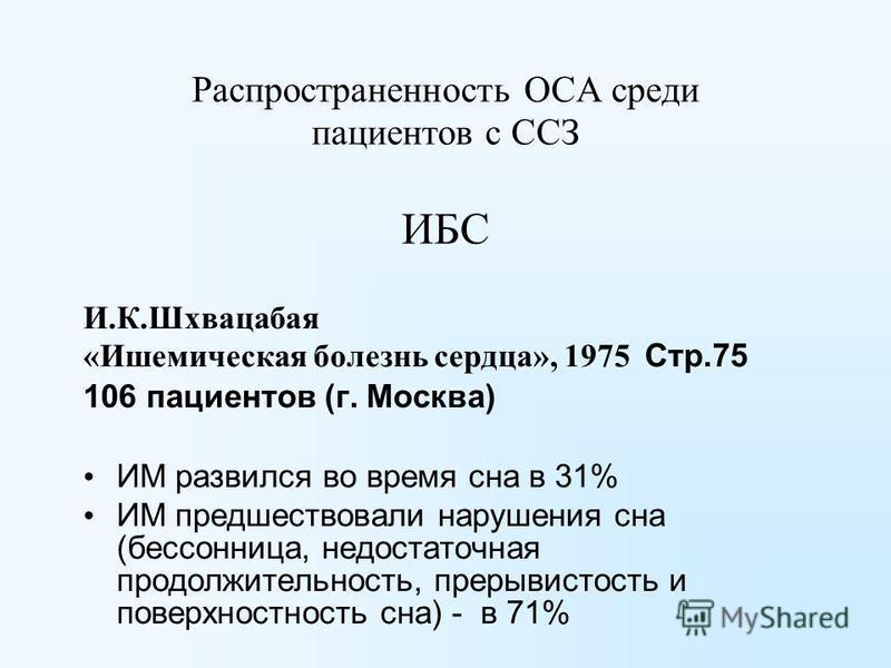 Распространенность ОСА среди пациентов с ССЗ ИБС И.К.Шхвацабая «Ишемическая болезнь сердца», 1975 Стр.75 106 пациентов (г. Москва) ИМ развился во время сна в 31% ИМ предшествовали нарушения сна (бессонница, недостаточная продолжительность, прерывисто