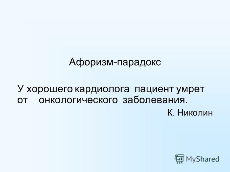 Афоризм-парадокс У хорошего кардиолога пациент умрет от онкологического заболевания. К. Николин