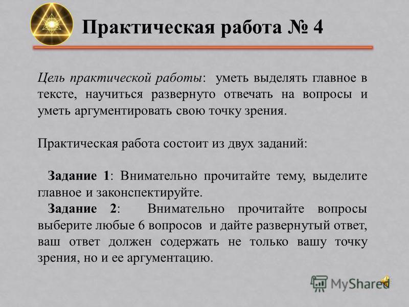 Практическая работа 4 Цель практической работы: уметь выделять главное в тексте, научиться развернуто отвечать на вопросы и уметь аргументировать свою точку зрения. Практическая работа состоит из двух заданий: Задание 1: Внимательно прочитайте тему,