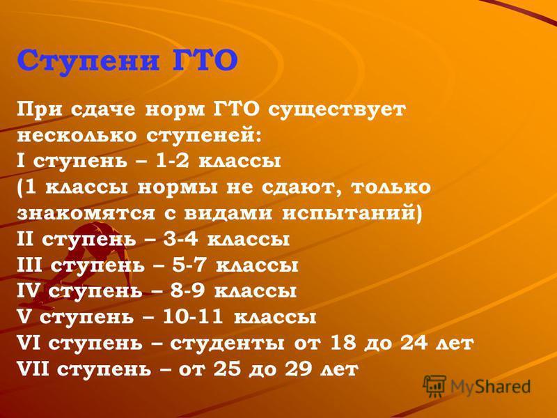 Ступени ГТО При сдаче норм ГТО существует несколько ступеней: I ступень – 1-2 классы (1 классы нормы не сдают, только знакомятся с видами испытаний) II ступень – 3-4 классы III ступень – 5-7 классы IV ступень – 8-9 классы V ступень – 10-11 классы VI