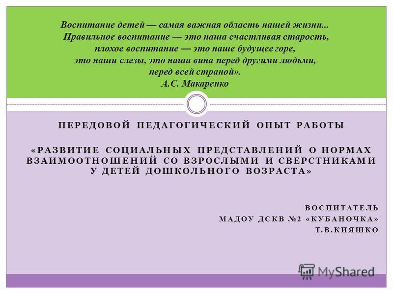 ПЕРЕДОВОЙ ПЕДАГОГИЧЕСКИЙ ОПЫТ РАБОТЫ «РАЗВИТИЕ СОЦИАЛЬНЫХ ПРЕДСТАВЛЕНИЙ О НОРМАХ ВЗАИМООТНОШЕНИЙ СО ВЗРОСЛЫМИ И СВЕРСТНИКАМИ У ДЕТЕЙ ДОШКОЛЬНОГО ВОЗРАСТА» ВОСПИТАТЕЛЬ МАДОУ ДСКВ 2 «КУБАНОЧКА» Т.В.КИЯШКО Воспитание детей самая важная область нашей жиз
