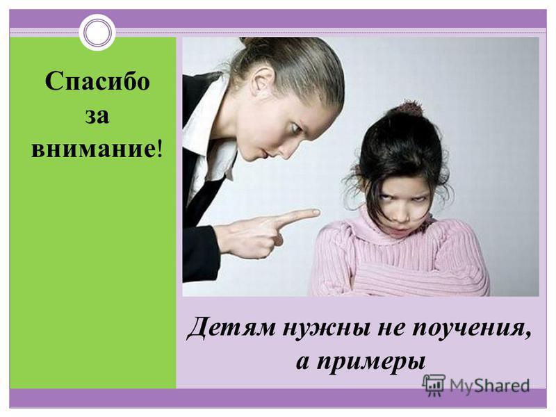 Детям нужны не поучения, а примеры Спасибо за внимание !