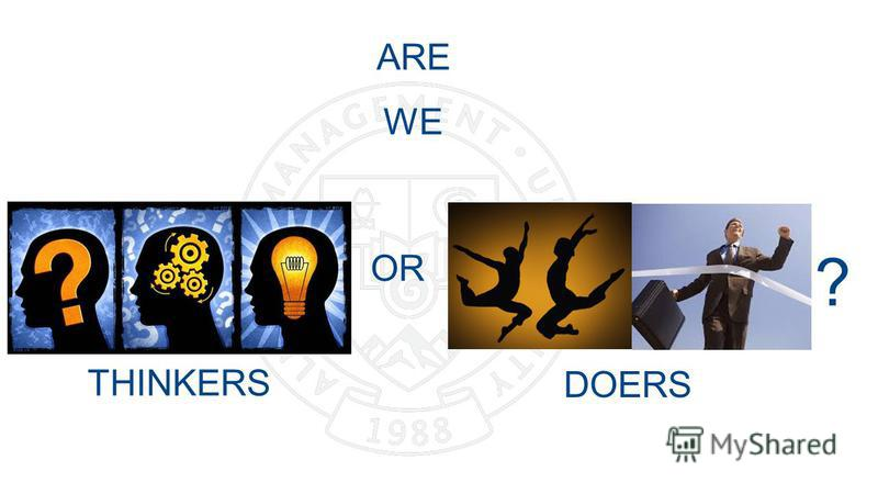 ARE WE DOERS THINKERS OR ?