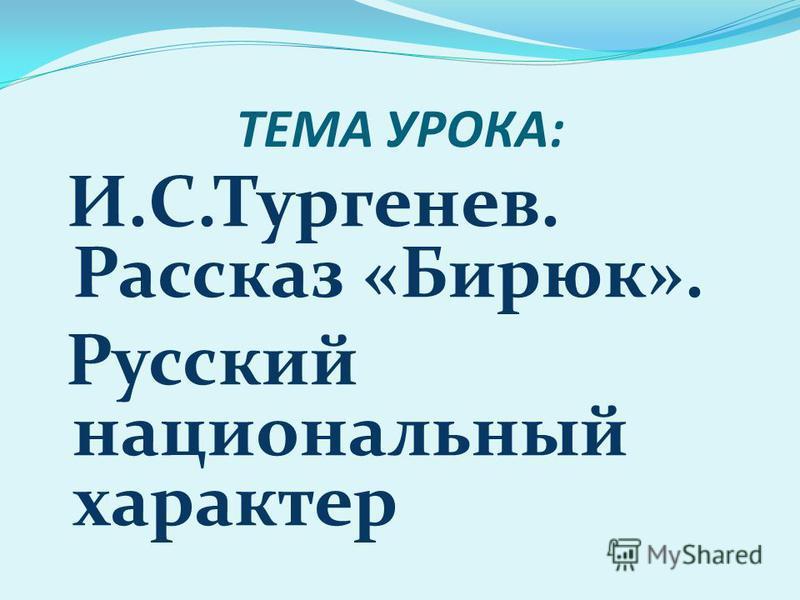 ТЕМА УРОКА: И.С.Тургенев. Рассказ «Бирюк». Русский национальный характер