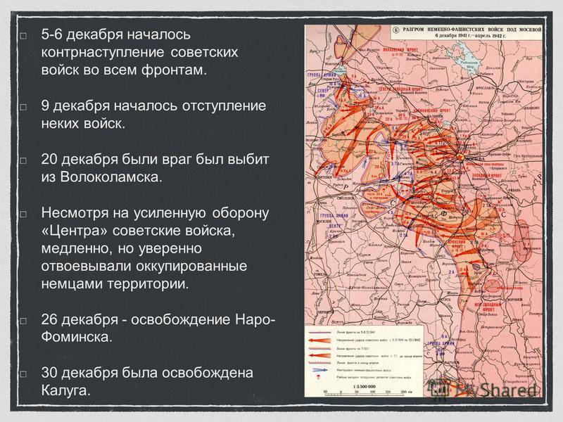 5-6 декабря началось контрнаступление советских войск во всем фронтам. 9 декабря началось отступление неких войск. 20 декабря были враг был выбит из Волоколамска. Несмотря на усиленную оборону «Центра» советские войска, медленно, но уверенно отвоевыв