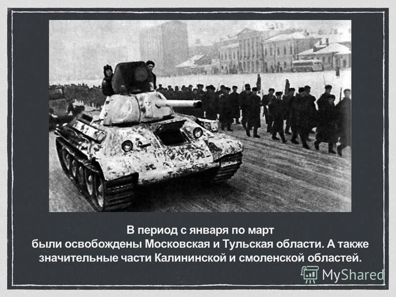 В период с января по март были освобождены Московская и Тульская области. А также значительные части Калининской и смоленской областей.
