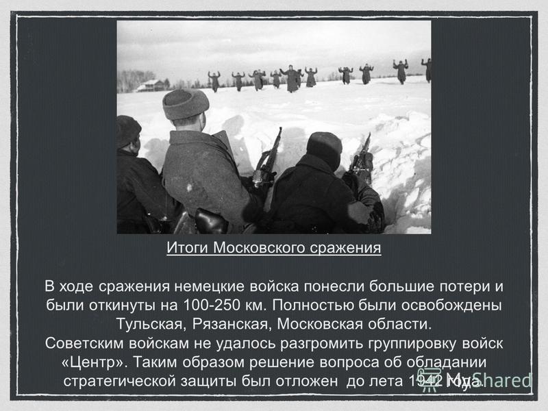 Итоги Московского сражения В ходе сражения немецкие войска понесли большие потери и были откинуты на 100-250 км. Полностью были освобождены Тульская, Рязанская, Московская области. Советским войскам не удалось разгромить группировку войск «Центр». Та