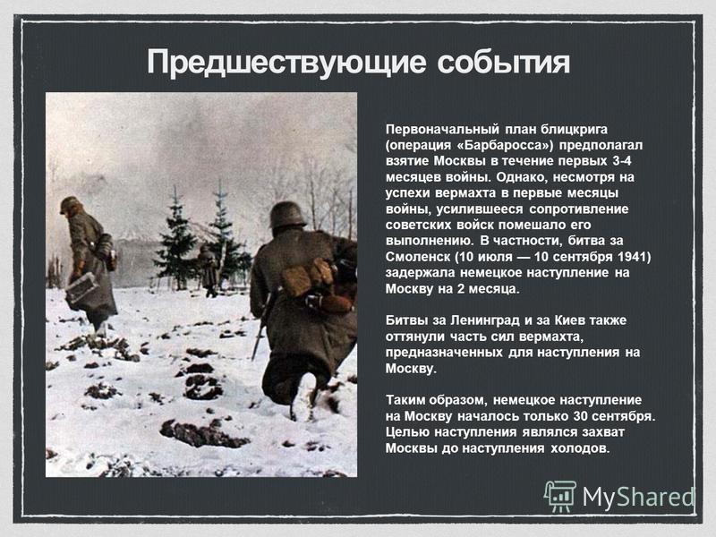 Предшествующие события Первоначальный план блицкрига (операция «Барбаросса») предполагал взятие Москвы в течение первых 3-4 месяцев войны. Однако, несмотря на успехи вермахта в первые месяцы войны, усилившееся сопротивление советских войск помешало е