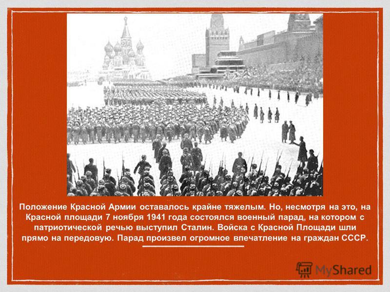 Положение Красной Армии оставалось крайне тяжелым. Но, несмотря на это, на Красной площади 7 ноября 1941 года состоялся военнымй парад, на котором с патриотической речью выступил Сталин. Войска с Красной Площади шли прямо на передовую. Парад произвел