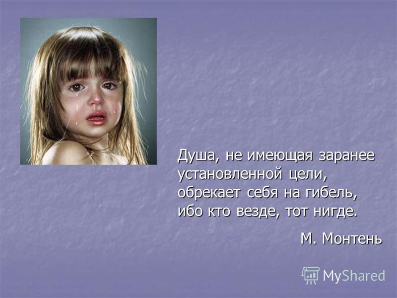 Душа, не имеющая заранее установленной цели, обрекает себя на гибель, ибо кто везде, тот нигде. М. Монтень